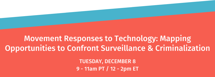 Movement Responses to Technology: Mapping Opportunities to Confront Surveillance & Criminalization. Tuesday, December 8. 9-11am PT / 12-2pm ET.