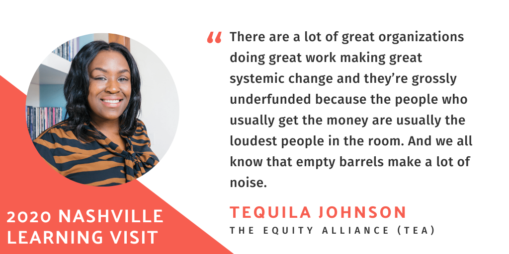 """There are a lot of great organizations doing great work making great systemic change and they're grossly underfunded because the people who usually get the money are usually the loudest people in the room. And we all know that empty barrels make a lot of noise."" Quote by Tequila Johnson, The Equity Alliance."