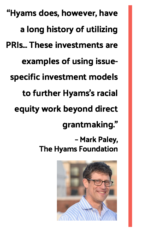 "Quote by  Mark Paley of The Hyams Foundation: ""Hyams does, however, have a long history of utilizing PRIs… These investments are examples of using issue-specific investment models to further Hyams's racial equity work beyond direct grantmaking."""